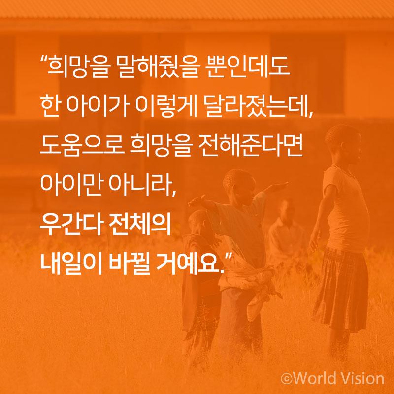 """""""희망을 말해줬을 뿐인데도  한 아이가 이렇게 달라졌는데, 도움으로 희망을 전해준다면 아이만 아니라, 우간다 전체의  내일이 바뀔 거예요"""""""