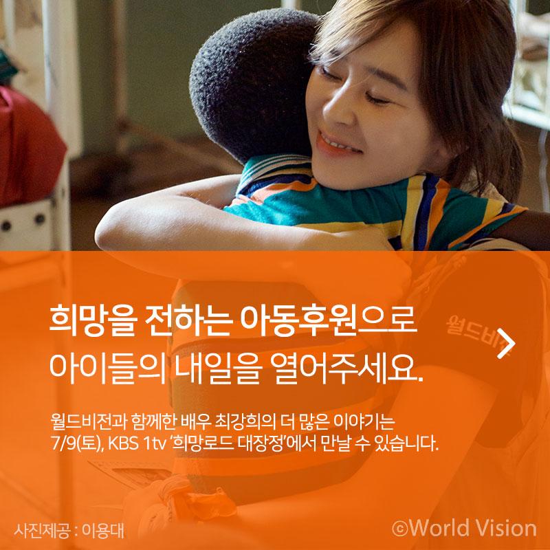 희망을 전하는 아동후원으로 아이들의 내일을 열어주세요 (바로가기) 월드비전과 함께한 배우 최강희의 더 많은 이야기는 7/9(토), KBS 1tv '희망로드 대장정'에서 만날 수 있습니다 사진제공 : 이용대