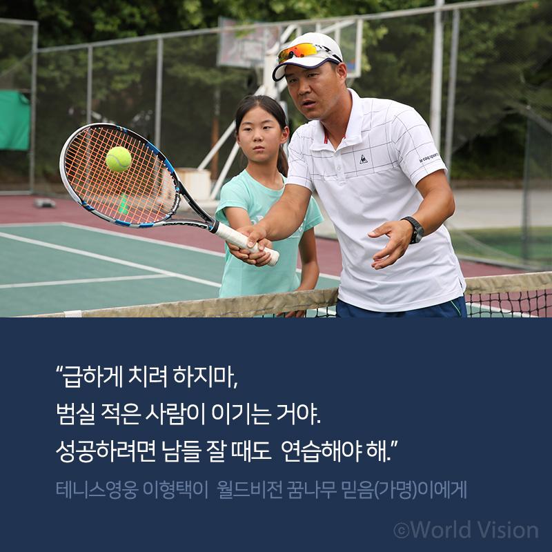 급하게 치려 하지마, 범실 적은 사람이 이기는 거야. 성공하려면 남들 잘 때도 연습해야 해-테니스영웅 이형택이 월드비전 꿈나무 믿음(가명)이에게