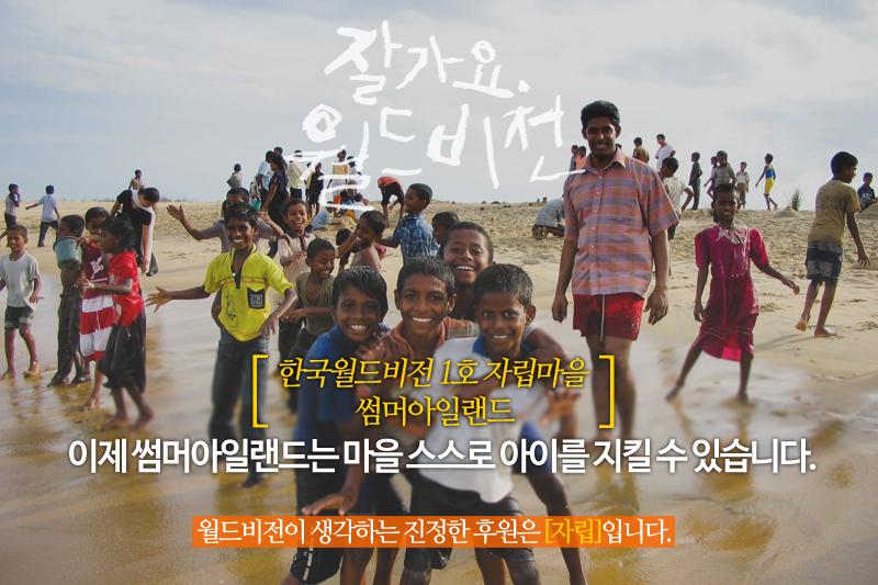 잘가요 월드비전 한국월드비전 1호 자립마을 썸머아일랜드 이제 썸머아일랜드는 마을 스스로 아이를 지킬 수 있습니다. 월드비전이 생각하는 진정한 후원은 [자립]입니다.