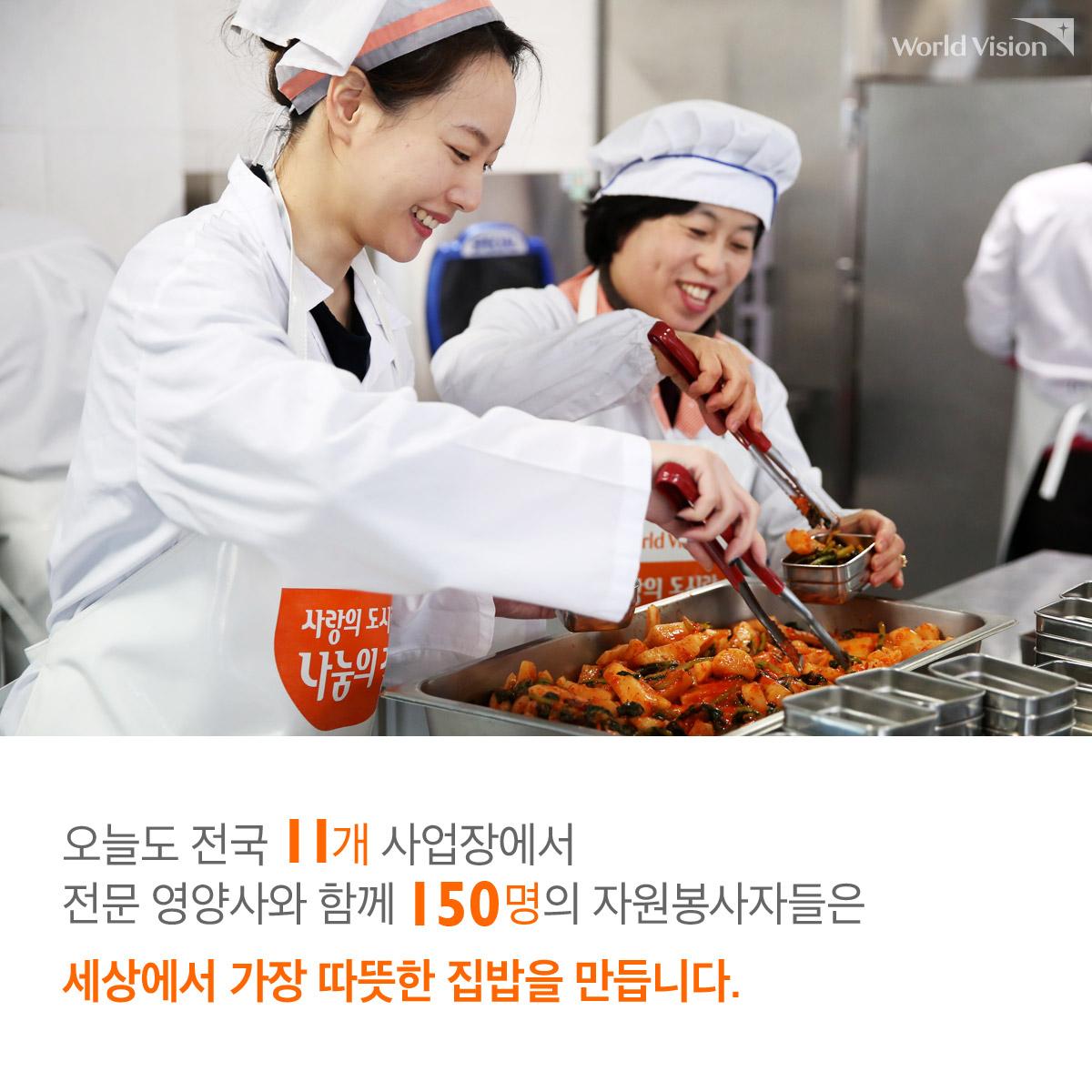 오늘도 전국 11개 사업장에서 전문 영양사와 함께 150명의 자원봉사자들은 세상에서 가장 따뜻한 집밥을 만듭니다.